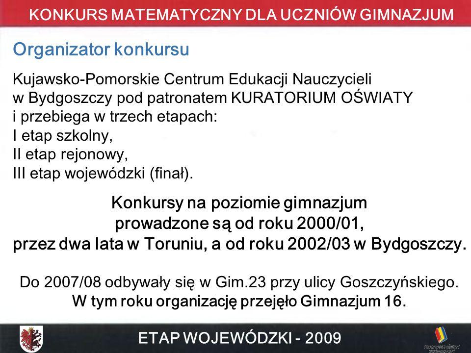 KONKURS MATEMATYCZNY DLA UCZNIÓW GIMNAZJUM ETAP WOJEWÓDZKI - 2009 Organizator konkursu Kujawsko-Pomorskie Centrum Edukacji Nauczycieli w Bydgoszczy po