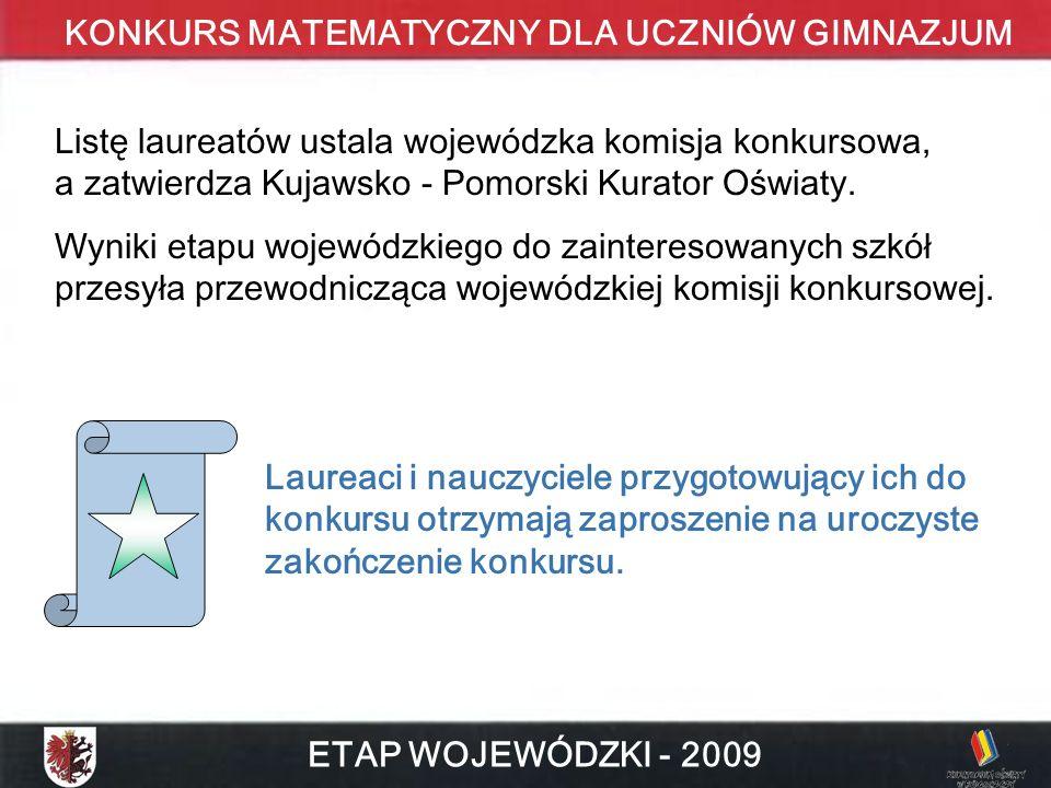 KONKURS MATEMATYCZNY DLA UCZNIÓW GIMNAZJUM ETAP WOJEWÓDZKI - 2009 Listę laureatów ustala wojewódzka komisja konkursowa, a zatwierdza Kujawsko - Pomorski Kurator Oświaty.