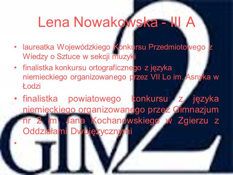 Lena Nowakowska - III A laureatka Wojewódzkiego Konkursu Przedmiotowego z Wiedzy o Sztuce w sekcji muzyki finalistka konkursu ortograficznego z języka