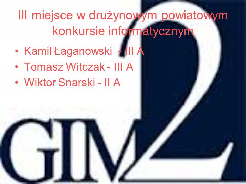 III miejsce w drużynowym powiatowym konkursie informatycznym Kamil Łaganowski - III A Tomasz Witczak - III A Wiktor Snarski - II A