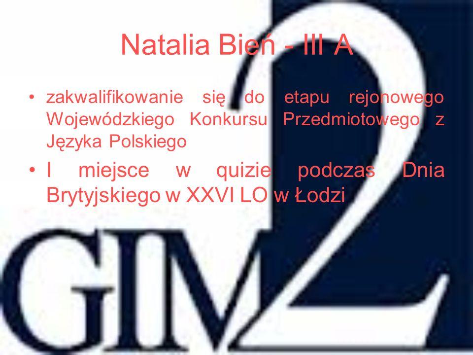 Natalia Bień - III A zakwalifikowanie się do etapu rejonowego Wojewódzkiego Konkursu Przedmiotowego z Języka Polskiego I miejsce w quizie podczas Dnia