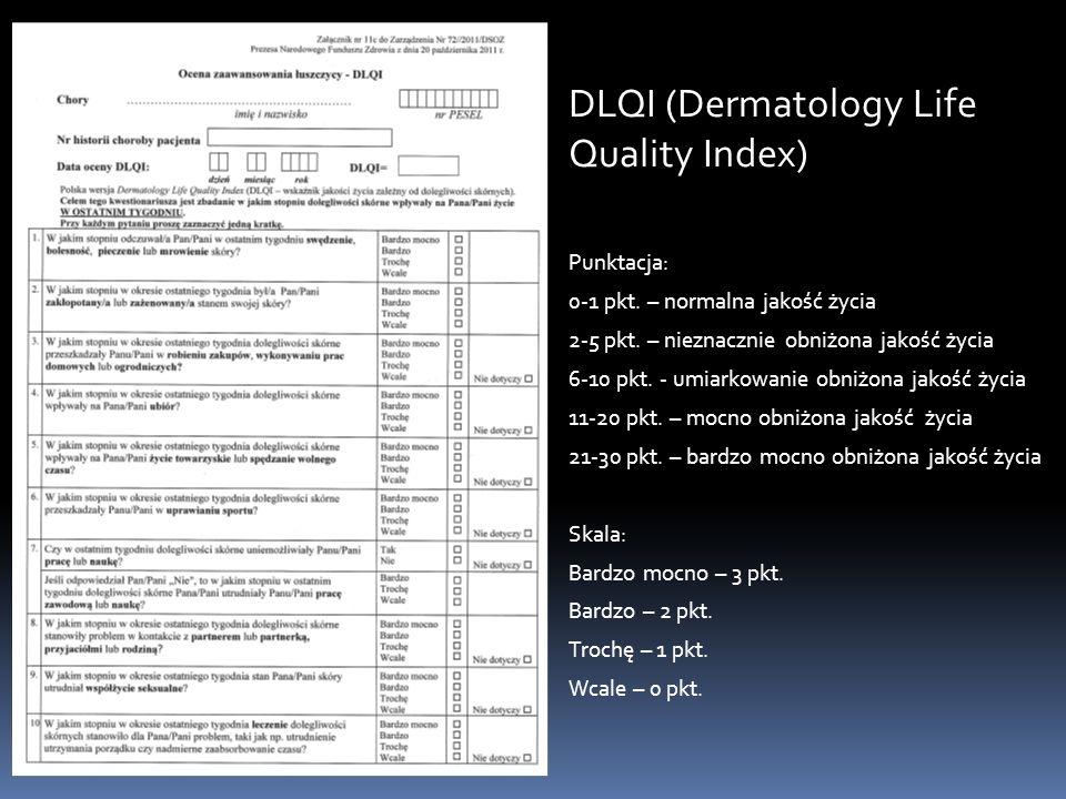 DLQI (Dermatology Life Quality Index) Punktacja: 0-1 pkt. – normalna jakość życia 2-5 pkt. – nieznacznie obniżona jakość życia 6-10 pkt. - umiarkowani