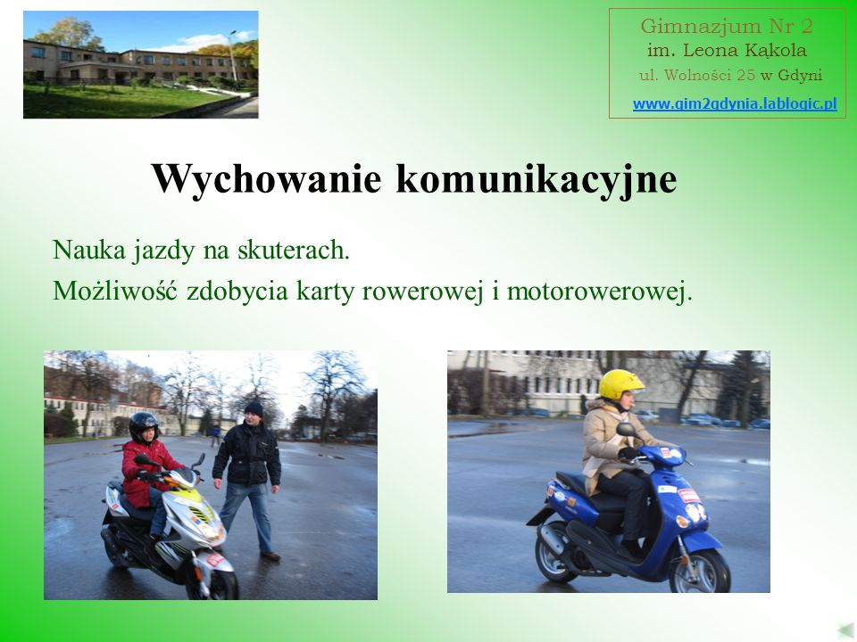 www.gim2gdynia.lablogic.pl Gimnazjum Nr 2 im. Leona Kąkola ul. Wolności 25 w Gdyni Wychowanie komunikacyjne Nauka jazdy na skuterach. Możliwość zdobyc