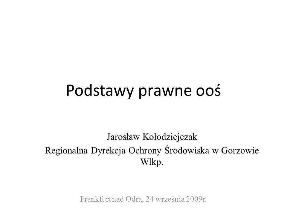 Podstawy prawne ooś Jarosław Kołodziejczak Regionalna Dyrekcja Ochrony Środowiska w Gorzowie Wlkp.