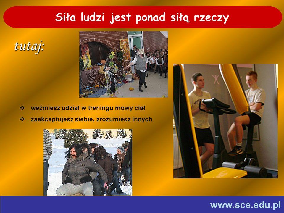 www.sce.edu.pl Siła ludzi jest ponad siłą rzeczytutaj: weźmiesz udział w treningu mowy ciał zaakceptujesz siebie, zrozumiesz innych