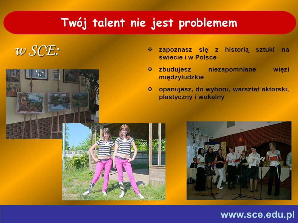 www.sce.edu.pl Twój talent nie jest problemem w SCE: zapoznasz się z historią sztuki na świecie i w Polsce zbudujesz niezapomniane więzi międzyludzkie opanujesz, do wyboru, warsztat aktorski, plastyczny i wokalny