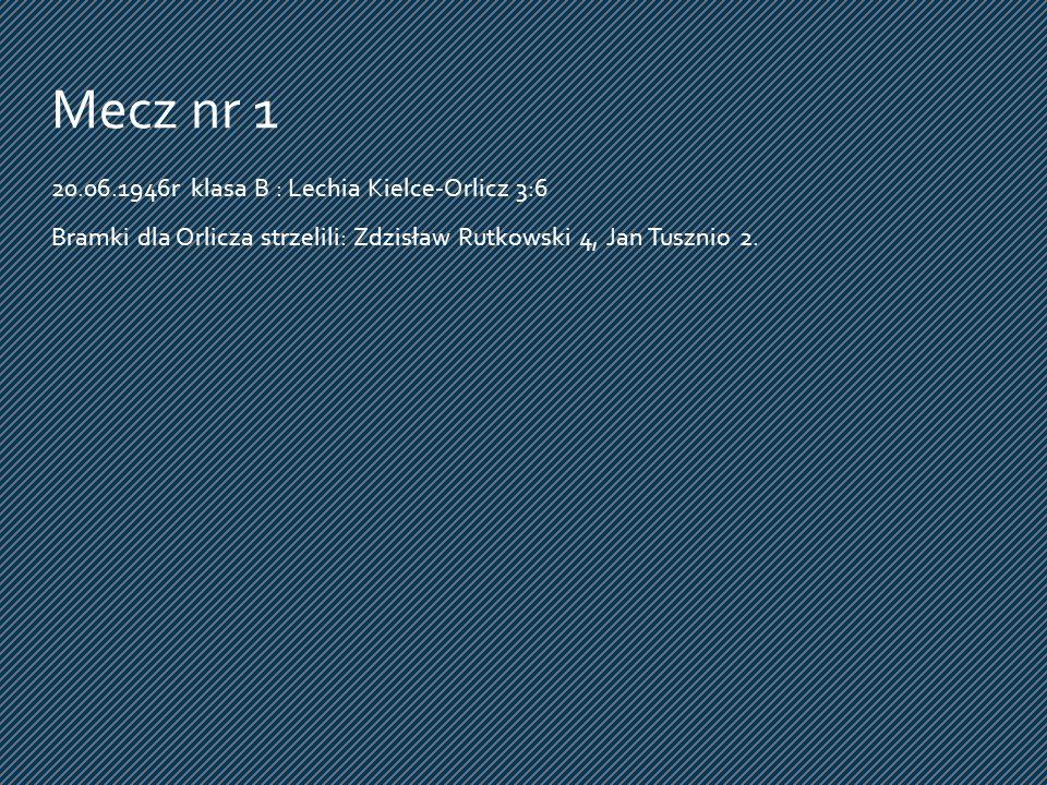 20.06.1946r klasa B : Lechia Kielce-Orlicz 3:6 Bramki dla Orlicza strzelili: Zdzisław Rutkowski 4, Jan Tusznio 2. Mecz nr 1