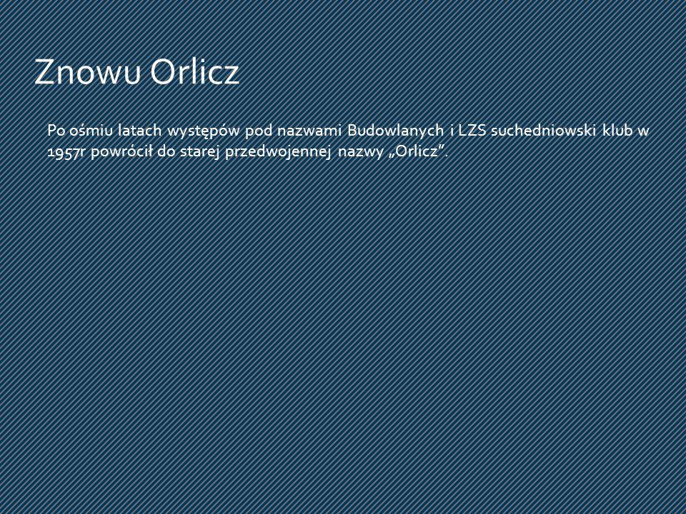 Po ośmiu latach występów pod nazwami Budowlanych i LZS suchedniowski klub w 1957r powrócił do starej przedwojennej nazwy Orlicz. Znowu Orlicz