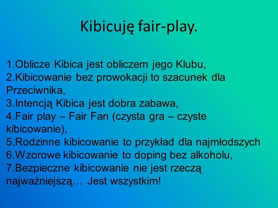 Kibicuję fair-play. 1.Oblicze Kibica jest obliczem jego Klubu, 2.Kibicowanie bez prowokacji to szacunek dla Przeciwnika, 3.Intencją Kibica jest dobra