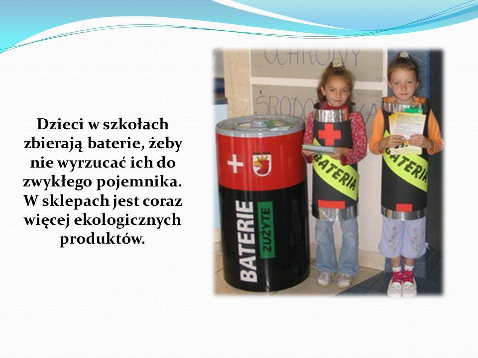 Dzieci w szkołach zbierają baterie, żeby nie wyrzucać ich do zwykłego pojemnika. W sklepach jest coraz więcej ekologicznych produktów.