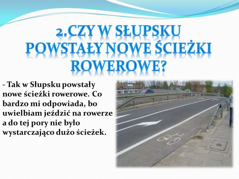 - Tak w Słupsku powstały nowe ścieżki rowerowe. Co bardzo mi odpowiada, bo uwielbiam jeździć na rowerze a do tej pory nie było wystarczająco dużo ście