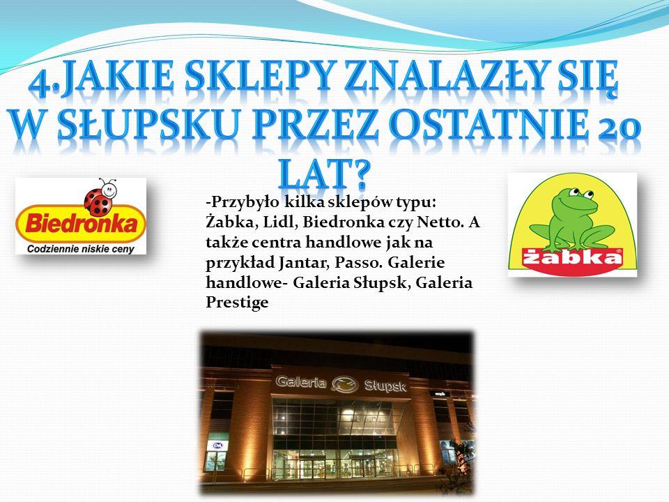 -Przybyło kilka sklepów typu: Żabka, Lidl, Biedronka czy Netto. A także centra handlowe jak na przykład Jantar, Passo. Galerie handlowe- Galeria Słups