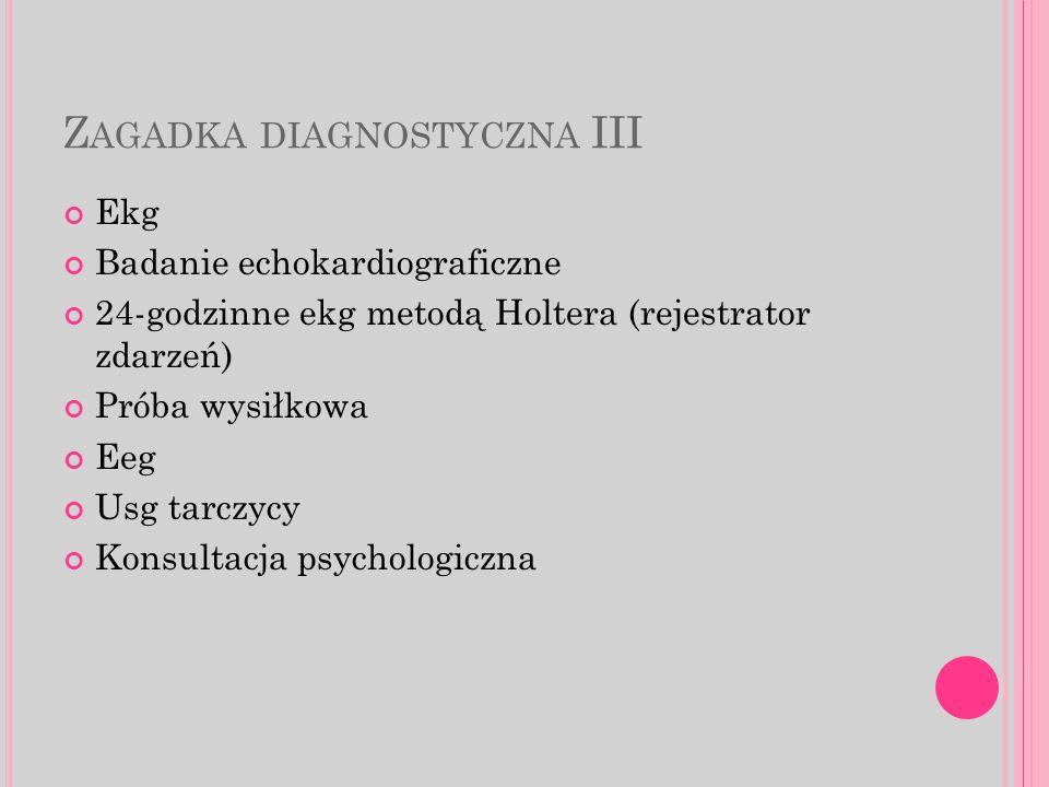 Z AGADKA DIAGNOSTYCZNA III Ekg Badanie echokardiograficzne 24-godzinne ekg metodą Holtera (rejestrator zdarzeń) Próba wysiłkowa Eeg Usg tarczycy Konsultacja psychologiczna