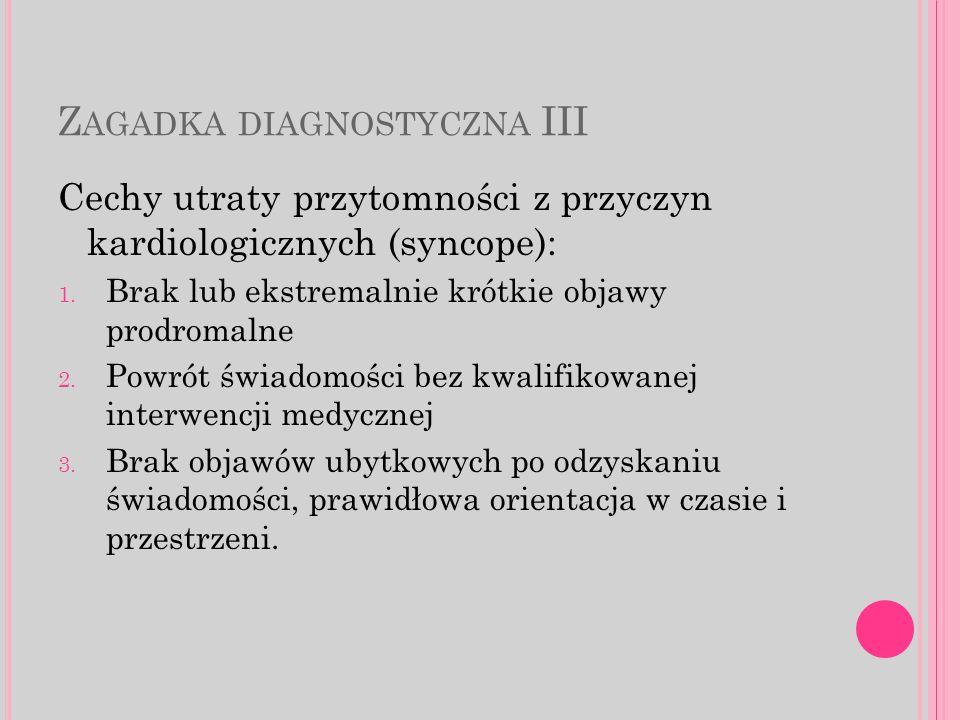 Z AGADKA DIAGNOSTYCZNA III Cechy utraty przytomności z przyczyn kardiologicznych (syncope): 1.