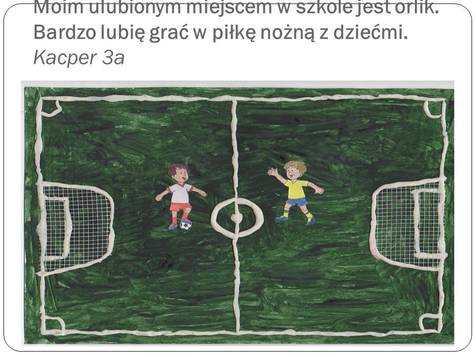 Moim ulubionym miejscem w szkole jest orlik. Bardzo lubię grać w piłkę nożną z dziećmi. Kacper 3a
