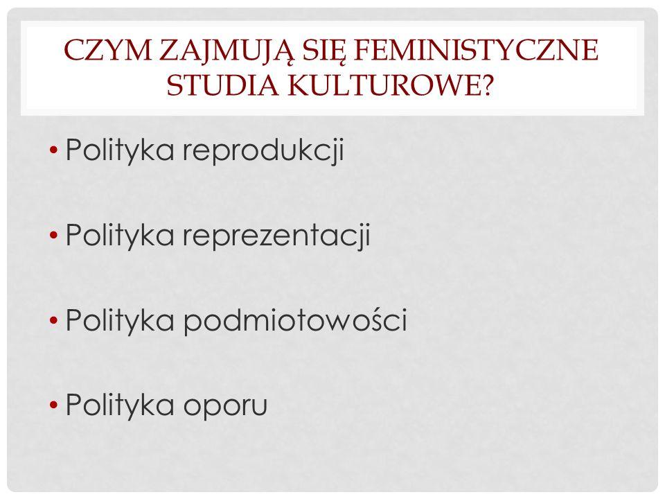 CZYM ZAJMUJĄ SIĘ FEMINISTYCZNE STUDIA KULTUROWE? Polityka reprodukcji Polityka reprezentacji Polityka podmiotowości Polityka oporu