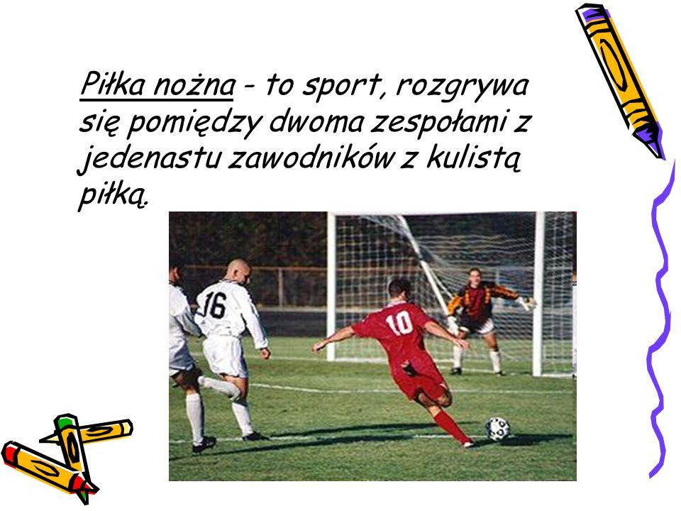 Piłka nożna - to sport, rozgrywa się pomiędzy dwoma zespołami z jedenastu zawodników z kulistą piłką.