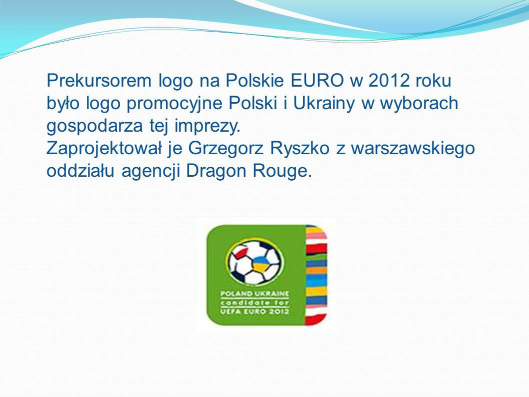 Prekursorem logo na Polskie EURO w 2012 roku było logo promocyjne Polski i Ukrainy w wyborach gospodarza tej imprezy. Zaprojektował je Grzegorz Ryszko