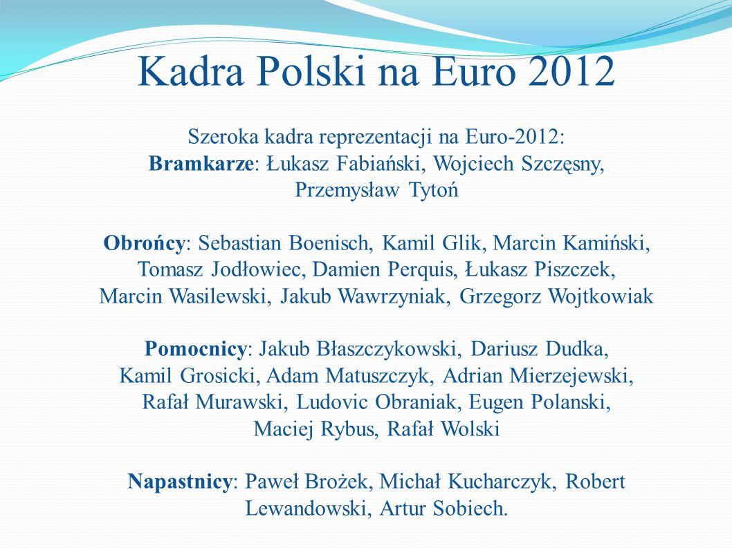 Kadra Polski na Euro 2012 Szeroka kadra reprezentacji na Euro-2012: Bramkarze: Łukasz Fabiański, Wojciech Szczęsny, Przemysław Tytoń Obrońcy: Sebastia