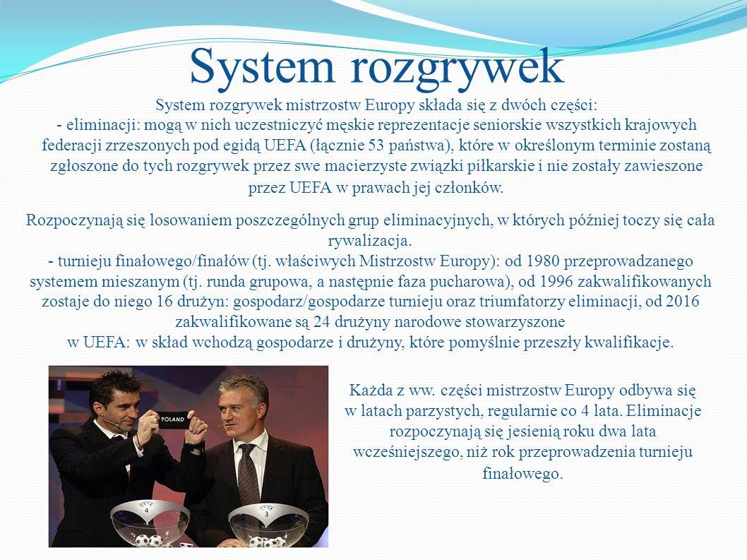 System rozgrywek System rozgrywek mistrzostw Europy składa się z dwóch części: - eliminacji: mogą w nich uczestniczyć męskie reprezentacje seniorskie wszystkich krajowych federacji zrzeszonych pod egidą UEFA (łącznie 53 państwa), które w określonym terminie zostaną zgłoszone do tych rozgrywek przez swe macierzyste związki piłkarskie i nie zostały zawieszone przez UEFA w prawach jej członków.
