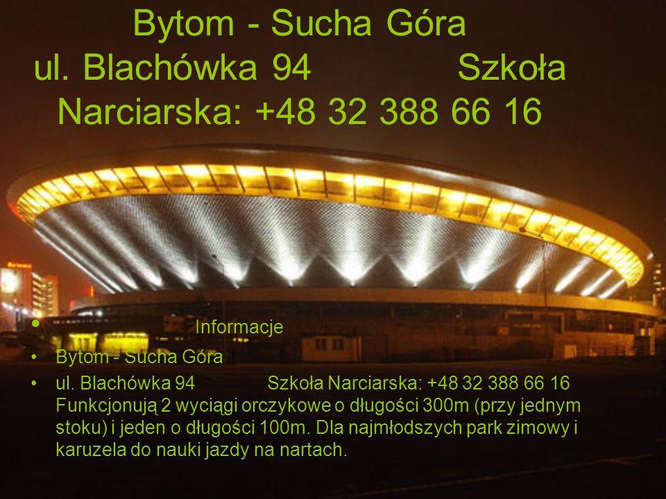 Bytom - Sucha Góra ul. Blachówka 94 Szkoła Narciarska: +48 32 388 66 16 Informacje Bytom - Sucha Góra ul. Blachówka 94 Szkoła Narciarska: +48 32 388 6
