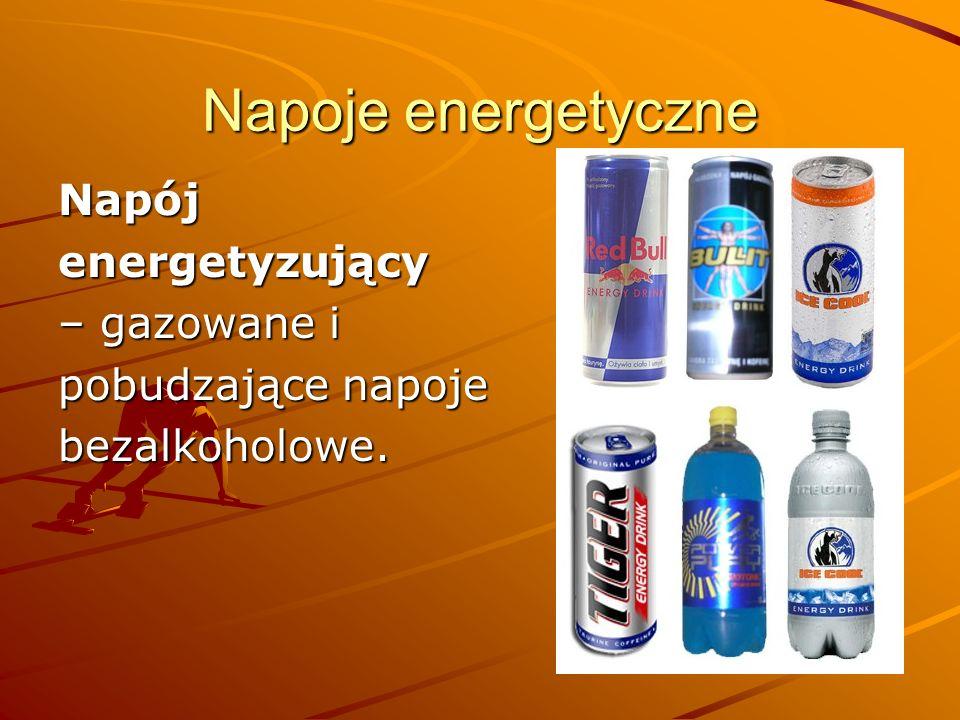 Napoje energetyczne Napój energetyzujący – gazowane i pobudzające napoje bezalkoholowe.