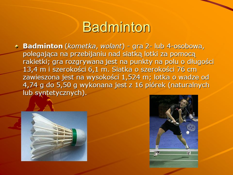 Badminton Badminton (kometka, wolant) - gra 2- lub 4-osobowa, polegająca na przebijaniu nad siatką lotki za pomocą rakietki; gra rozgrywana jest na pu