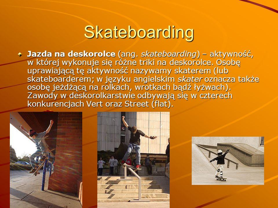 Skateboarding Jazda na deskorolce (ang. skateboarding) – aktywność, w której wykonuje się różne triki na deskorolce. Osobę uprawiającą tę aktywność na
