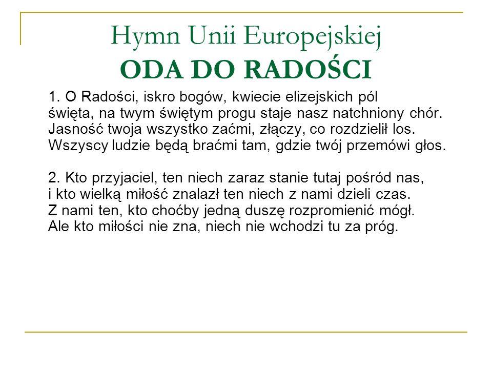Hymn Unii Europejskiej ODA DO RADOŚCI 1. O Radości, iskro bogów, kwiecie elizejskich pól święta, na twym świętym progu staje nasz natchniony chór. Jas