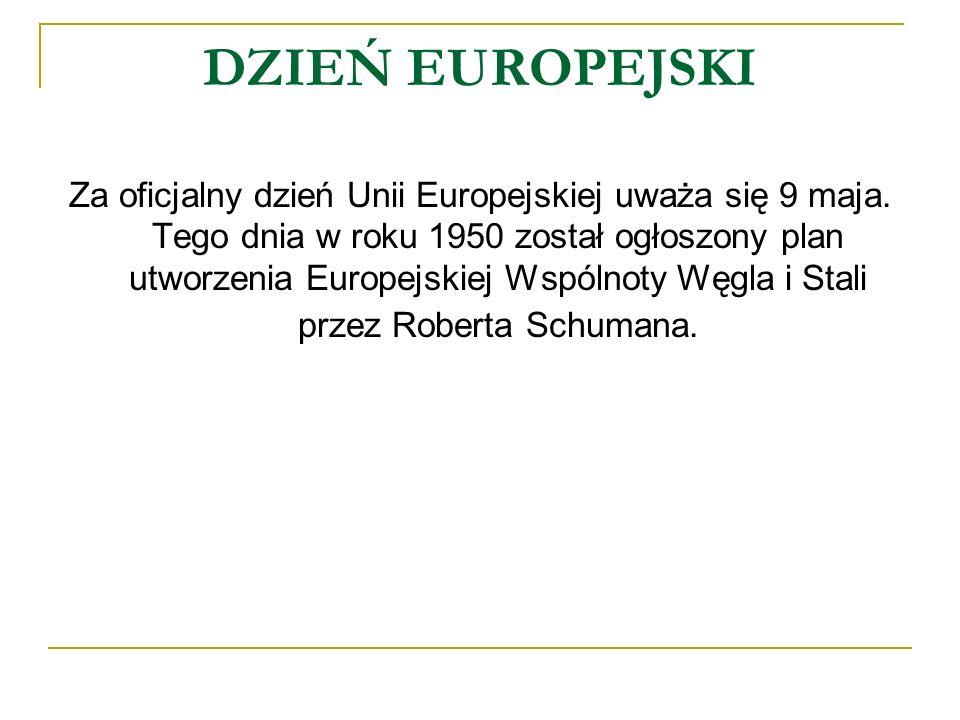 DZIEŃ EUROPEJSKI Za oficjalny dzień Unii Europejskiej uważa się 9 maja. Tego dnia w roku 1950 został ogłoszony plan utworzenia Europejskiej Wspólnoty