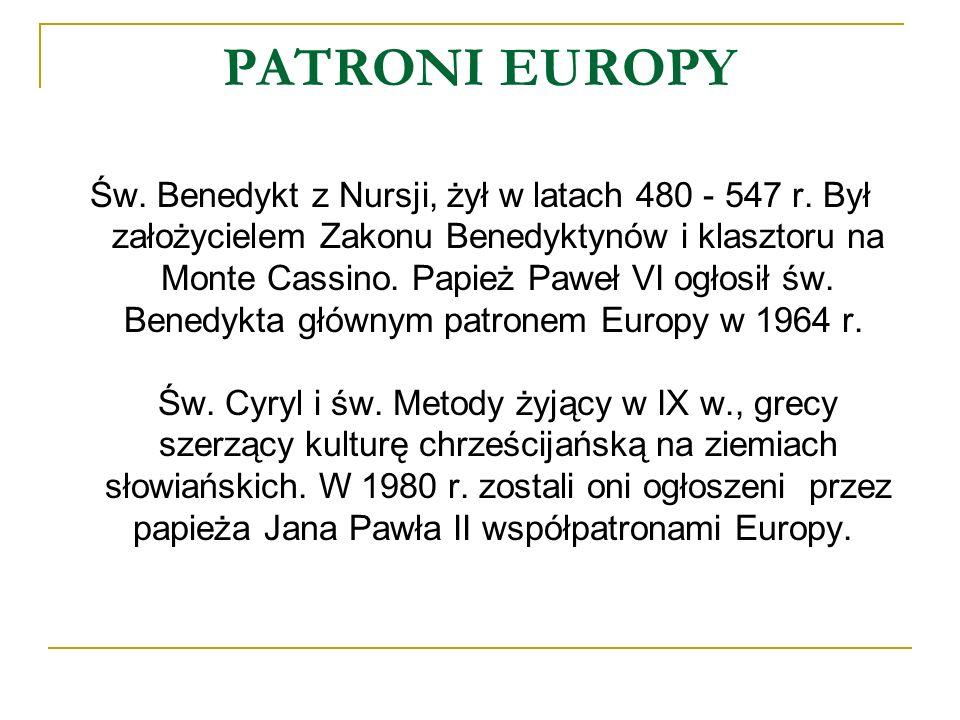 PATRONI EUROPY Św. Benedykt z Nursji, żył w latach 480 - 547 r. Był założycielem Zakonu Benedyktynów i klasztoru na Monte Cassino. Papież Paweł VI ogł