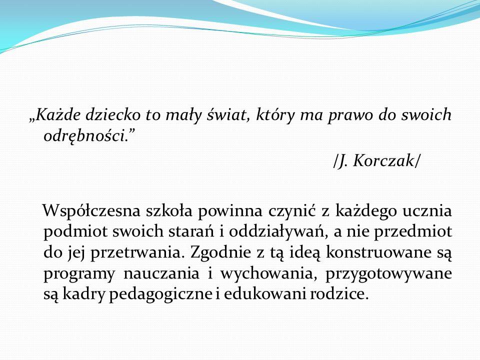 Każde dziecko to mały świat, który ma prawo do swoich odrębności. /J. Korczak/ Współczesna szkoła powinna czynić z każdego ucznia podmiot swoich stara