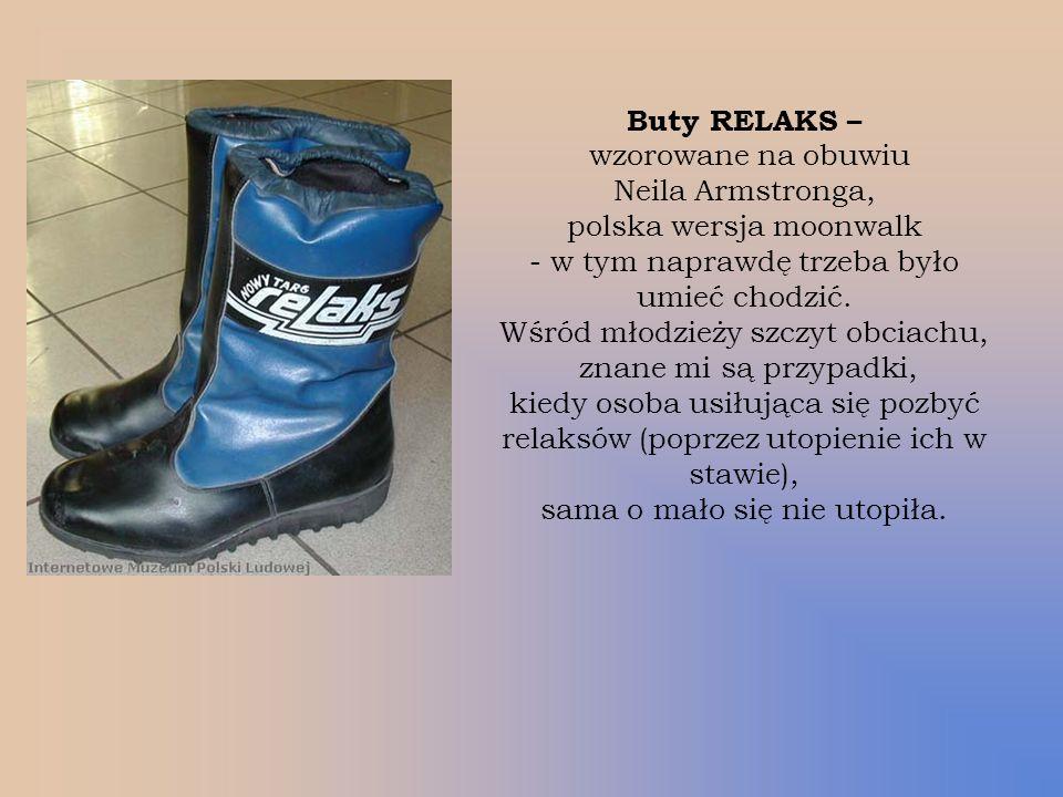 Buty RELAKS – wzorowane na obuwiu Neila Armstronga, polska wersja moonwalk - w tym naprawdę trzeba było umieć chodzić. Wśród młodzieży szczyt obciachu