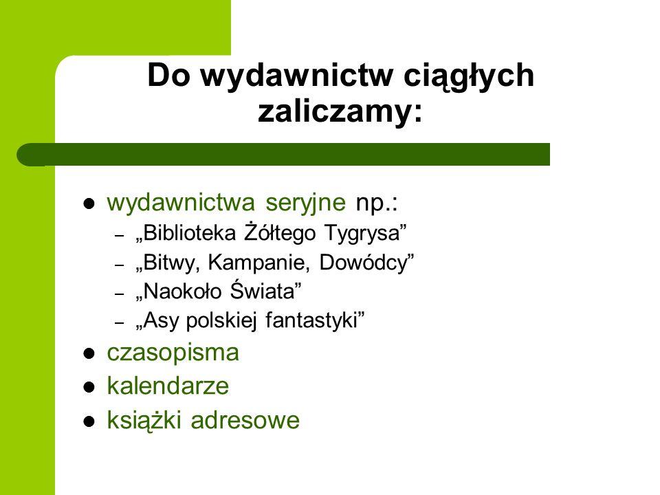 Do wydawnictw ciągłych zaliczamy: wydawnictwa seryjne np.: – Biblioteka Żółtego Tygrysa – Bitwy, Kampanie, Dowódcy – Naokoło Świata – Asy polskiej fan