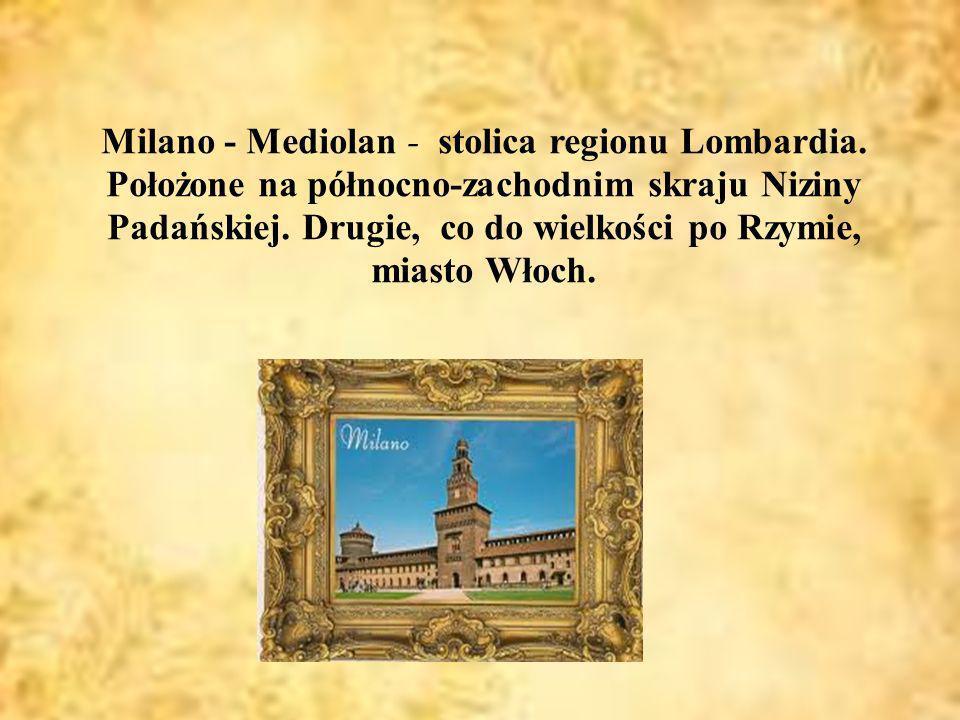 Mediolan Milano - Mediolan - stolica regionu Lombardia. Położone na północno-zachodnim skraju Niziny Padańskiej. Drugie, co do wielkości po Rzymie, mi