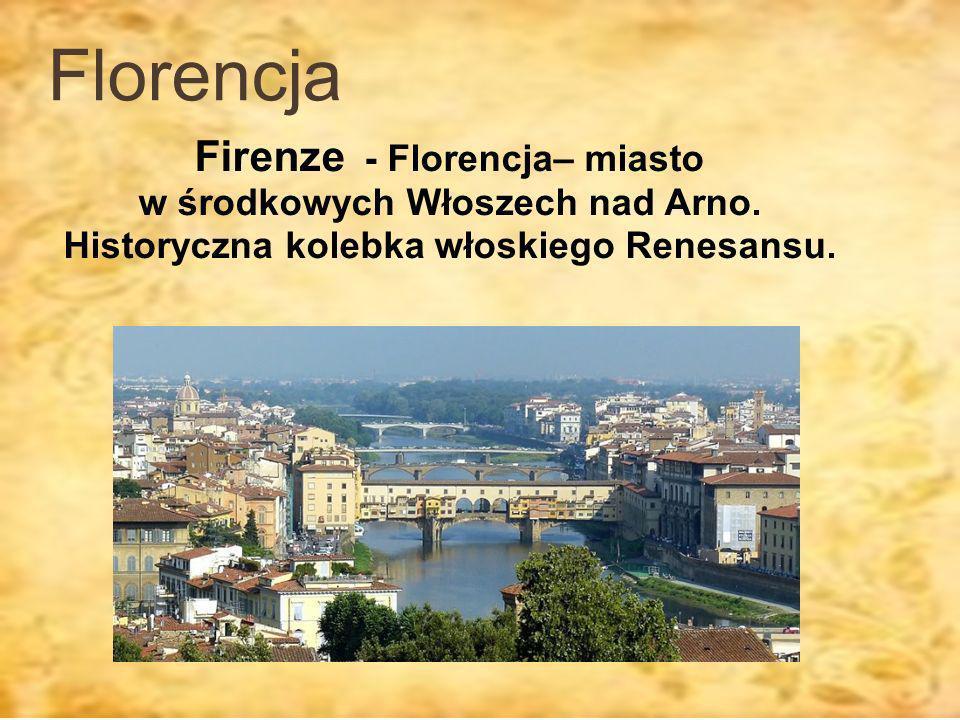 Florencja Firenze - Florencja– miasto w środkowych Włoszech nad Arno. Historyczna kolebka włoskiego Renesansu.