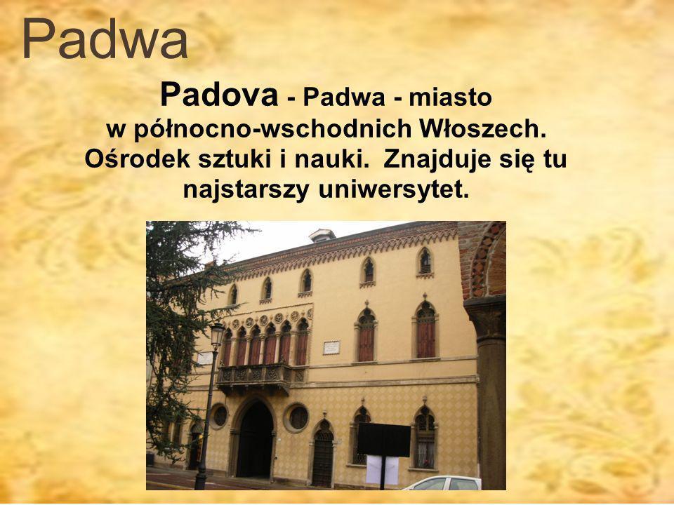 Padwa Padova - Padwa - miasto w północno-wschodnich Włoszech. Ośrodek sztuki i nauki. Znajduje się tu najstarszy uniwersytet.