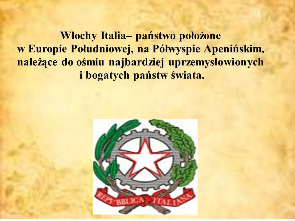 Włochy Italia– państwo położone w Europie Południowej, na Półwyspie Apenińskim, należące do ośmiu najbardziej uprzemysłowionych i bogatych państw świa