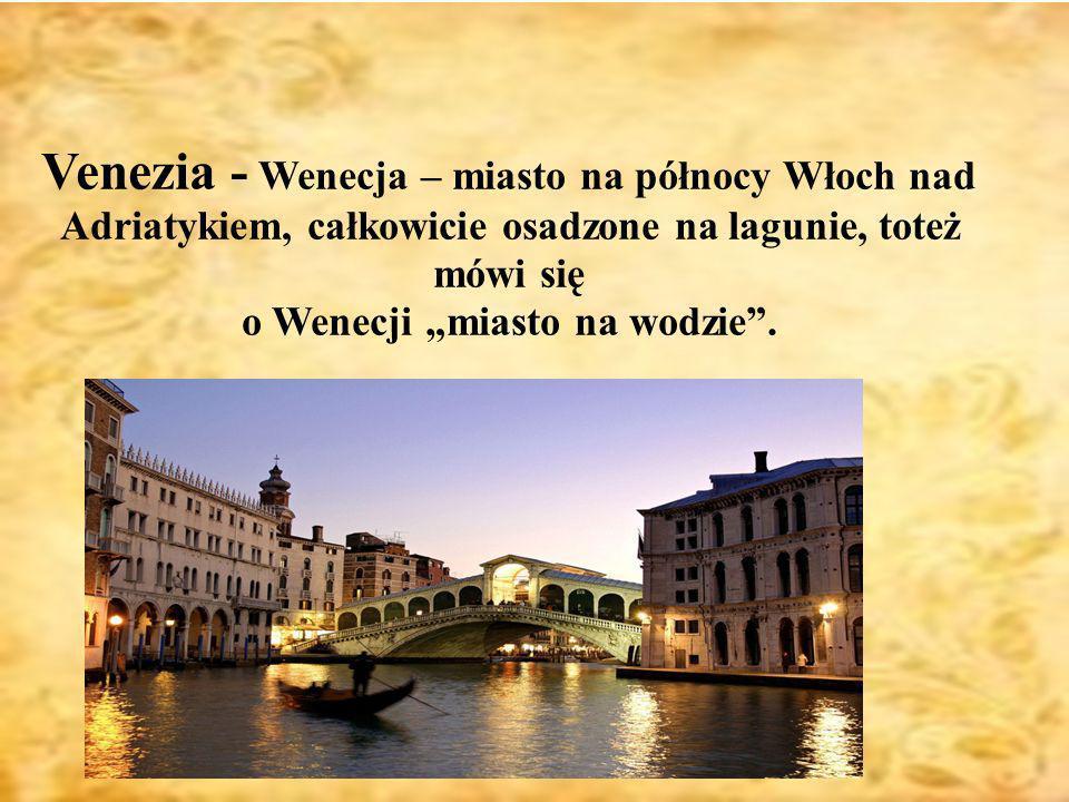 Wenecja Venezia - Wenecja – miasto na północy Włoch nad Adriatykiem, całkowicie osadzone na lagunie, toteż mówi się o Wenecji miasto na wodzie.