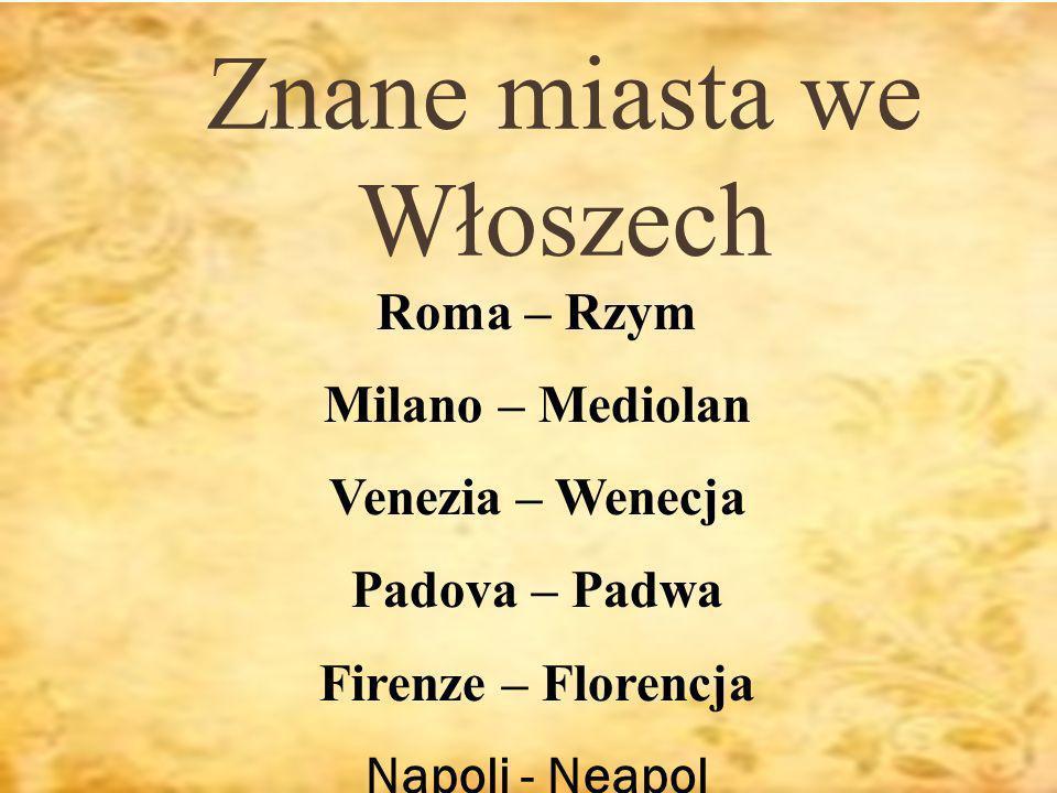 Znane miasta we Włoszech Roma – Rzym Milano – Mediolan Venezia – Wenecja Padova – Padwa Firenze – Florencja Napoli - Neapol