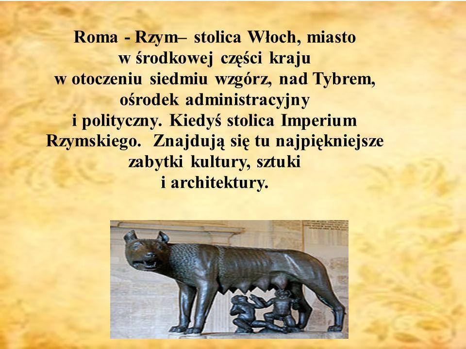 Roma - Rzym– stolica Włoch, miasto w środkowej części kraju w otoczeniu siedmiu wzgórz, nad Tybrem, ośrodek administracyjny i polityczny. Kiedyś stoli