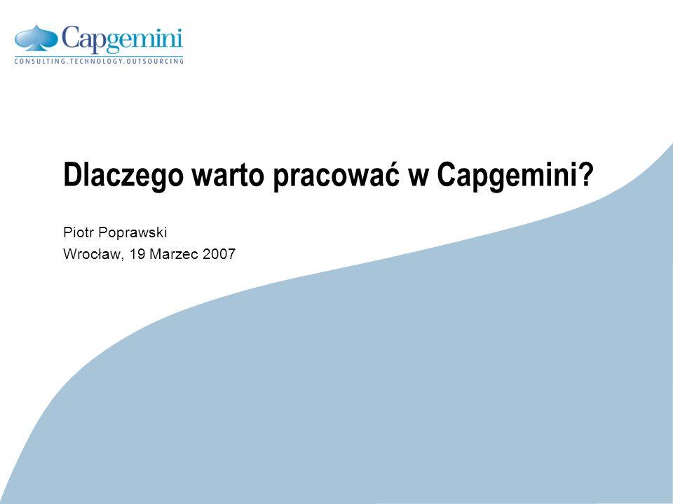 CE v5.6 Dlaczego warto pracować w Capgemini? Piotr Poprawski Wrocław, 19 Marzec 2007