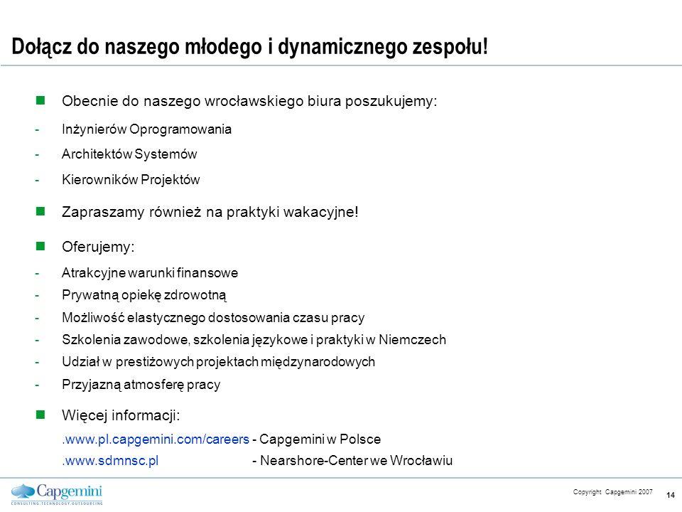 CE v5.6 Copyright Capgemini 2007 14 Dołącz do naszego młodego i dynamicznego zespołu! Obecnie do naszego wrocławskiego biura poszukujemy: -Inżynierów