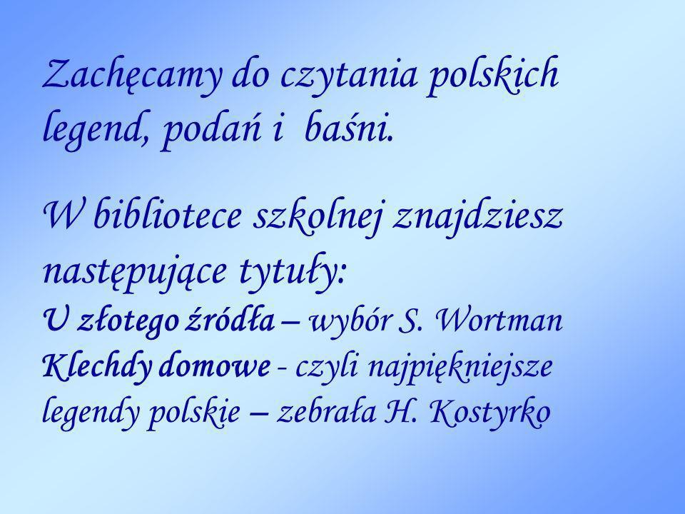 Zachęcamy do czytania polskich legend, podań i baśni. W bibliotece szkolnej znajdziesz następujące tytuły: U złotego źródła – wybór S. Wortman Klechdy