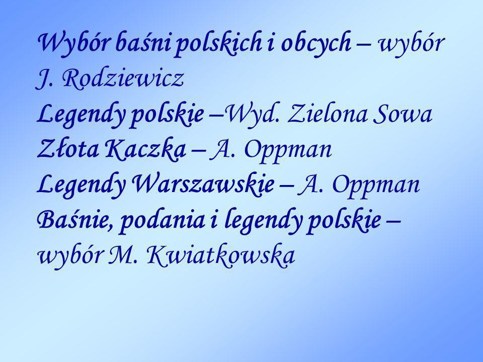 Wybór baśni polskich i obcych – wybór J. Rodziewicz Legendy polskie –Wyd. Zielona Sowa Złota Kaczka – A. Oppman Legendy Warszawskie – A. Oppman Baśnie