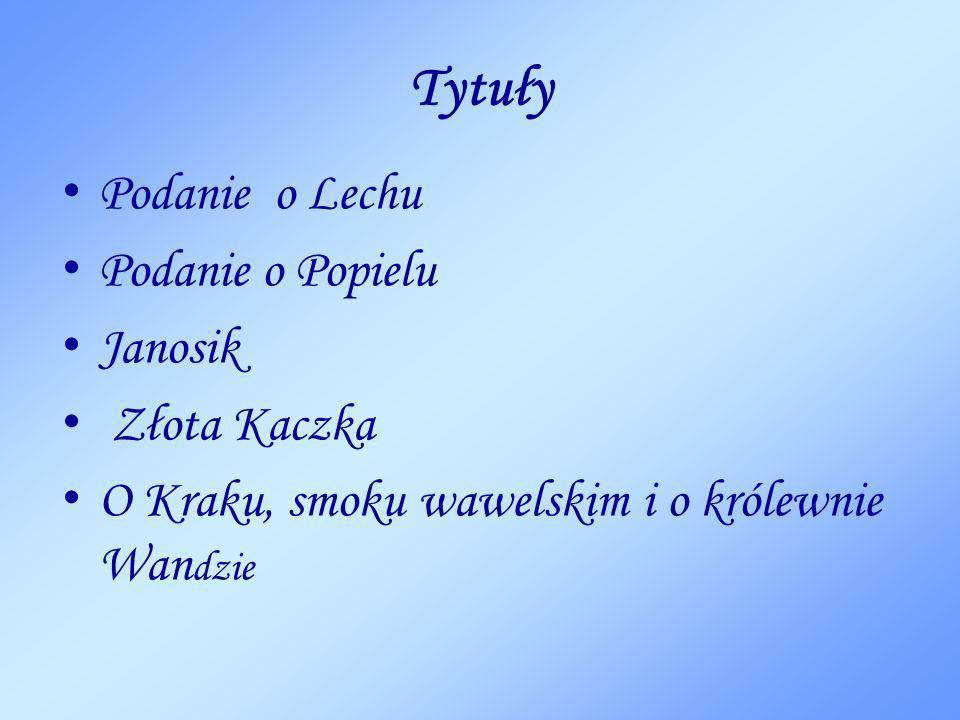 Tytuły Podanie o Lechu Podanie o Popielu Janosik Złota Kaczka O Kraku, smoku wawelskim i o królewnie Wan dzie