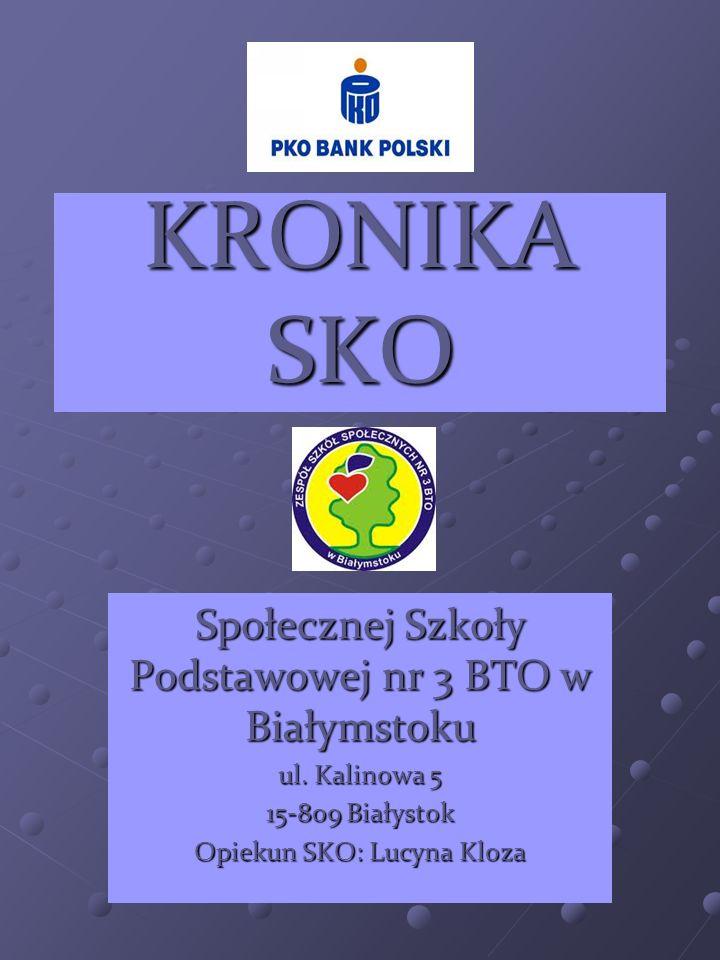 KRONIKA SKO Społecznej Szkoły Podstawowej nr 3 BTO w Białymstoku ul. Kalinowa 5 15-809 Białystok Opiekun SKO: Lucyna Kloza