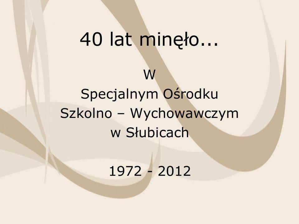 40 lat minęło... W Specjalnym Ośrodku Szkolno – Wychowawczym w Słubicach 1972 - 2012