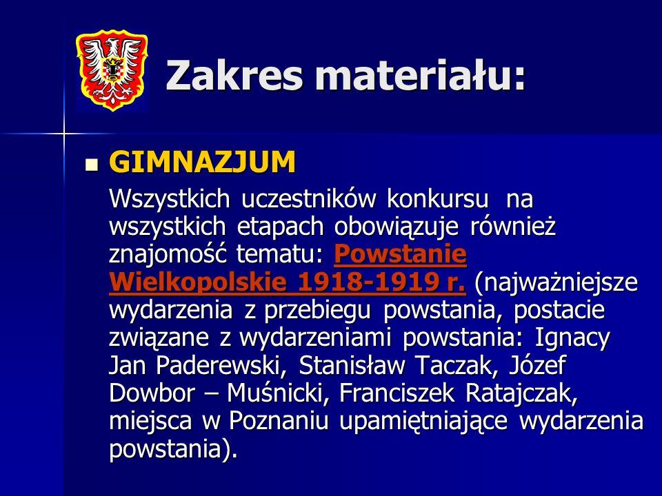 Zakres materiału: GIMNAZJUM GIMNAZJUM Wszystkich uczestników konkursu na wszystkich etapach obowiązuje również znajomość tematu: Powstanie Wielkopolskie 1918-1919 r.