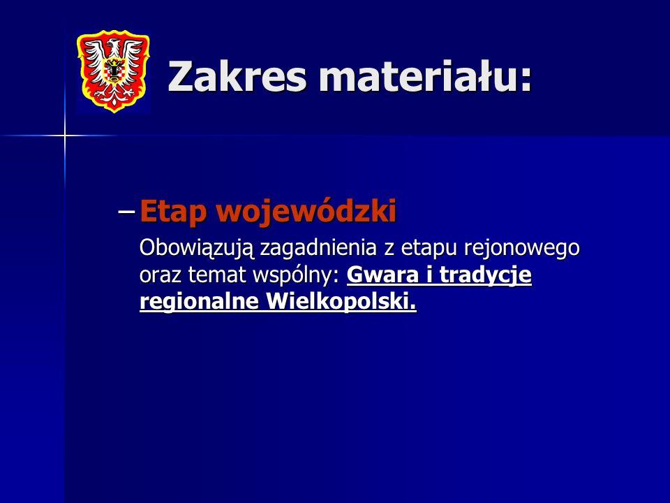 Zakres materiału: –Etap wojewódzki Obowiązują zagadnienia z etapu rejonowego oraz temat wspólny: Gwara i tradycje regionalne Wielkopolski.